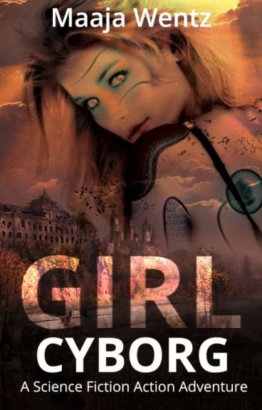 Girl Cyborg: A Dystopian Thriller [Action / Adventure -- #NaNoWriMo 2016] by MaajaWentz