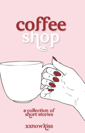 Coffee Shop: A Collection of Short Stories by xSnowKiss