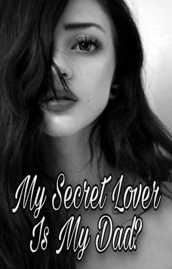 MY SECRET LOVER IS MY DAD?