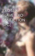 EXO SEX SLAVE [EXO FANFICTION SPG] by infinitysehun94