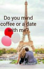 Do you mind coffee or a date with me? by vaishVV