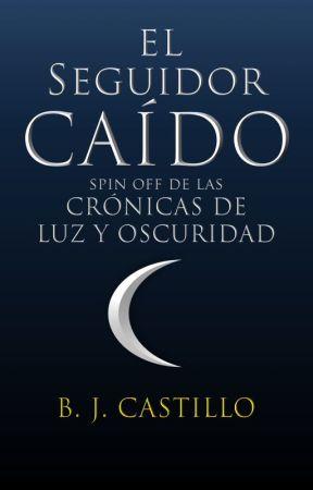 El Seguidor Caído: spin-off de Crónicas de Luz y Oscuridad by bj_castillo