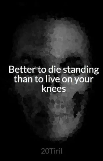 Better To Die Standing Than To Live On Your Knees Tiril Berg Wattpad