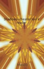 Shadows~cheater levi x reader by Mizu03