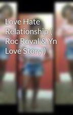 Love Hate Relationship ( Roc Royal & Yn Love Story ) by Supra_Badd_xo