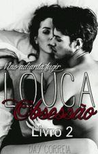 LOUCA OBSESSÃO Livro 2  by DaillaCorreia