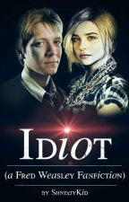 Idiot (a Fred Weasley Fanfiction) by SundayKid