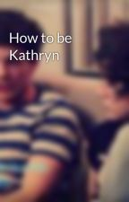 How to be Kathryn by fanficswut
