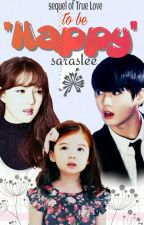 To Be Happy *END*  [Sequel True Love & Hai Fans~] by saraslee