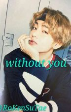 Without You (Taehyung Y Tu) by RoKenSuTae