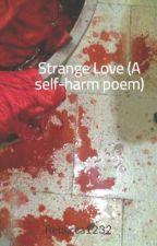 Strange Love (A self-harm/depression poem series) by Rebecca1232