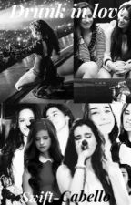 Drunk In Love {Camren} by swift-cabello