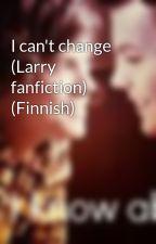 I can't change (Larry fanfiction) (Finnish) by erskaaz