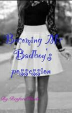 Becoming Mr Badboy's Possession (Not Edited) by SwEeTiE-PiE2o03