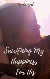 Sacrificing My Happiness  For His by kauigirl