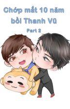 Chớp mắt 10 năm bồi Thanh Vũ _ Part 2 by AislingTruong