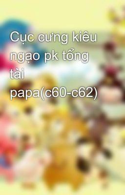 Cục cưng kiêu ngạo pk tổng tài papa(c60-c62)