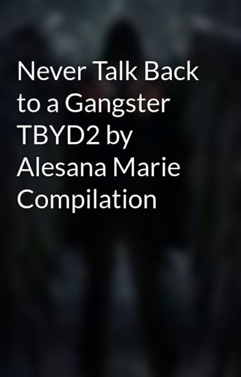 Never talk back to a gangster tbyd2 by alesana marie compilation never talk back to a gangster tbyd2 by alesana marie compilation jei emery wattpad fandeluxe Gallery