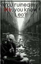 You ruined my life, you know Leo?//L.D// by RealPauline143