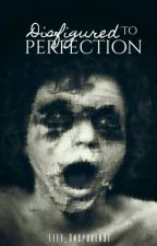 Disfigured To Perfection [On Hold] by Left_Unspoken97