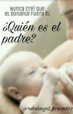 ¿Quién es el padre?//Rubelangel M-Preg by rubelangel_forevah12