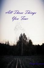 All Those Things You Fear by ScaryScarecrows