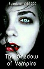 The Shadow of Vampire by michelle162000