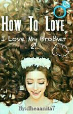 How To Love (I Love My Brother 2) by dheaanita7