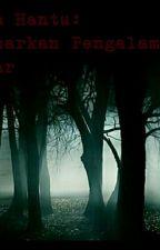 Cerita Hantu:Berdasarkan Pengalaman Sebenar by WesleyJoon