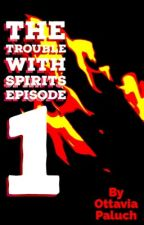 The Trouble With Spirits Episode 1 by OttaviaPaluch