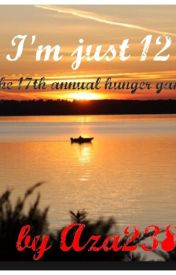 I'm just 12. 17th annual hunger games. (Hungergames fanfic). by Aza238