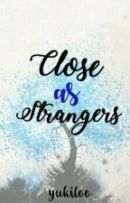 Close As Strangers (PART 01 & PART 02) by yukiloo