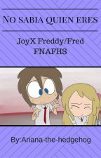 "No sabia quien eres ""JoyXFreddy/Fred""  by Ariana-the-hedgehog"