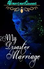 My disaster Marriage by AkamanQueen19