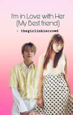 """""""Im in-LOVE with Her (My Bestfriend)"""" **COMPLETED** by thegirlinhiscrowd"""