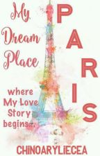 My Dream Place  (Paris) Where My Love Story Begins by chinoaryliecea