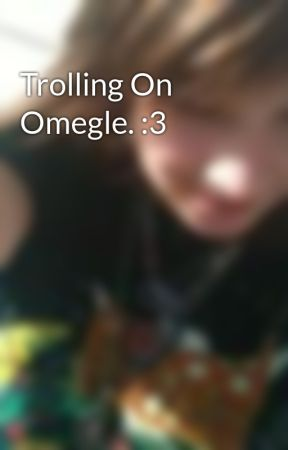 Trolling On Omegle. :3 by TheMysteryUnsolved98
