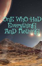 OnE WhO HaD EverythinG AnD NothinG by WhAtS_iN_tHe_NaMe