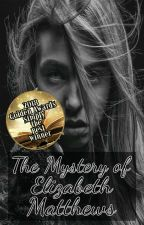 The Mystery Of Elizabeth Matthews (SLOW UPDATES) by ds_22_me