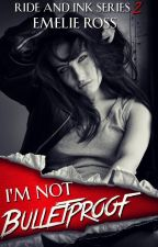 I'm not Bulletproof© (Ride and Ink Series #2) by OldLadyMC