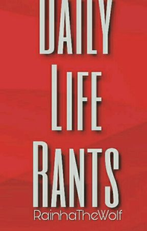 My Daily Life Rants by RainhaTheWolf