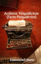 Archivos Psiquiátricos (Facts-Psiquiátrico) by AlientoDeFritura