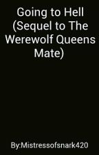 Going To Hell (Sequel To The Werewolf Queens Mate) by Mistressofsnark420
