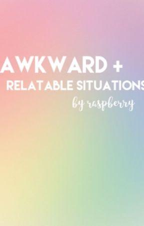 awkward + relatable situations  by raspberryapple12