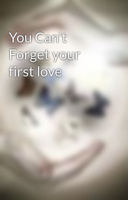 You Can't Forget your first love - You Can't Forget you First Love 2 -  Wattpad