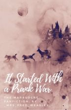 It Started With A Prank War {The Marauders} by iwlupin