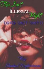 This Isn't Illegal, Right? (GIRLXGIRL SMUT ONE SHOTS.) by ShadusNightstrom