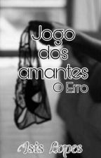 Jogo dos Amantes | O Erro by isiislopees