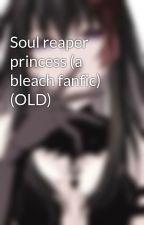 Soul reaper princess (a bleach fanfic) by hanpoke46
