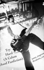 Try Hard (a Calum Hood Fanfic) *warning will contain some smut* by Gucci_Calum_